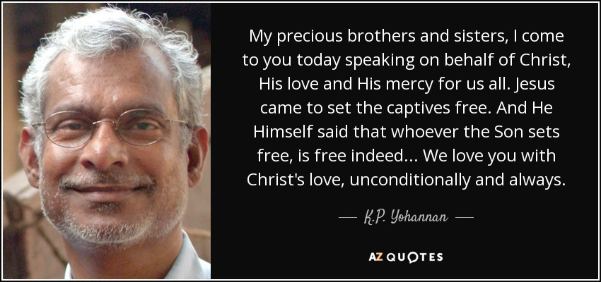 My precious brothers and sisters, I come to you today speaking on behalf of Christ, His love and His mercy for us all. Jesus came to set the captives free. And He Himself said that whoever the Son sets free, is free indeed . . . We love you with Christ's love, unconditionally and always. - K.P. Yohannan