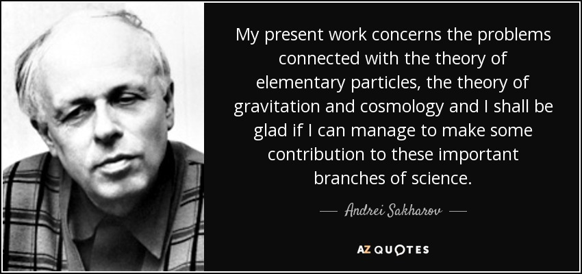 My present work concerns the problems connected with the theory of elementary particles, the theory of gravitation and cosmology and I shall be glad if I can manage to make some contribution to these important branches of science. - Andrei Sakharov
