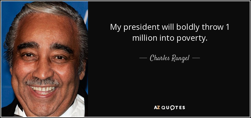 My president will boldly throw 1 million into poverty. - Charles Rangel