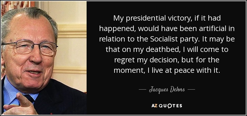 My presidential victory, if it had happened, would have been artificial in relation to the Socialist party. It may be that on my deathbed, I will come to regret my decision, but for the moment, I live at peace with it. - Jacques Delors