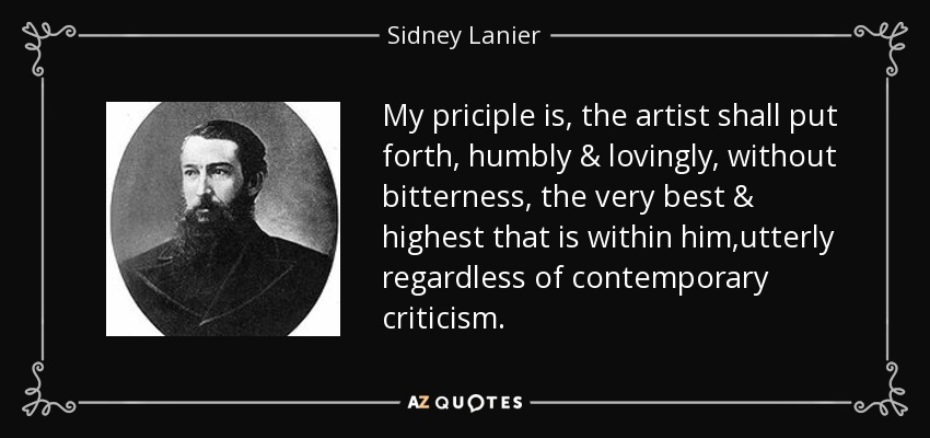 My priciple is, the artist shall put forth, humbly & lovingly, without bitterness, the very best & highest that is within him,utterly regardless of contemporary criticism. - Sidney Lanier