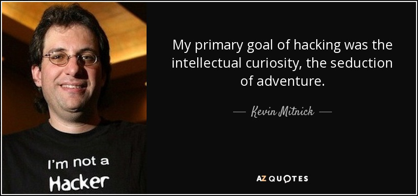 My primary goal of hacking was the intellectual curiosity, the seduction of adventure. - Kevin Mitnick