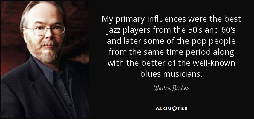 My primary influences were the best jazz players from the 50's and 60's and later some of the pop people from the same time period along with the better of the well-known blues musicians. - Walter Becker