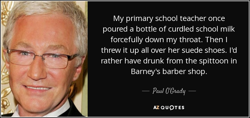 My primary school teacher once poured a bottle of curdled school milk forcefully down my throat. Then I threw it up all over her suede shoes. I'd rather have drunk from the spittoon in Barney's barber shop. - Paul O'Grady