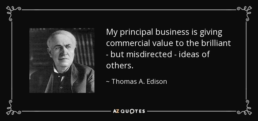 My principal business is giving commercial value to the brilliant - but misdirected - ideas of others. - Thomas A. Edison
