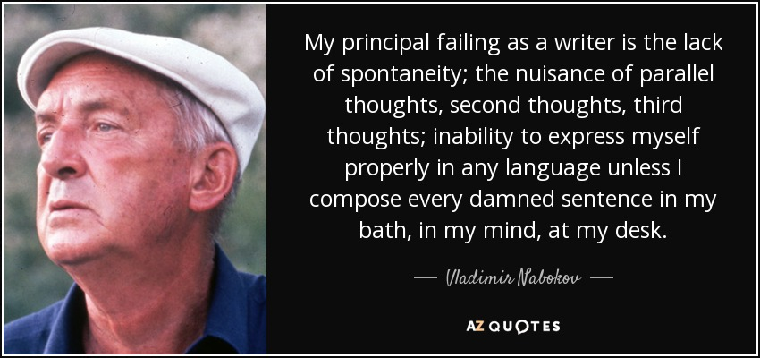 My principal failing as a writer is the lack of spontaneity; the nuisance of parallel thoughts, second thoughts, third thoughts; inability to express myself properly in any language unless I compose every damned sentence in my bath, in my mind, at my desk. - Vladimir Nabokov