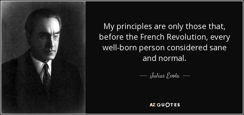My principles are only those that, before the French Revolution, every well-born person considered sane and normal. - Julius Evola