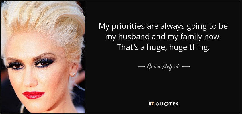 My priorities are always going to be my husband and my family now. That's a huge, huge thing. - Gwen Stefani