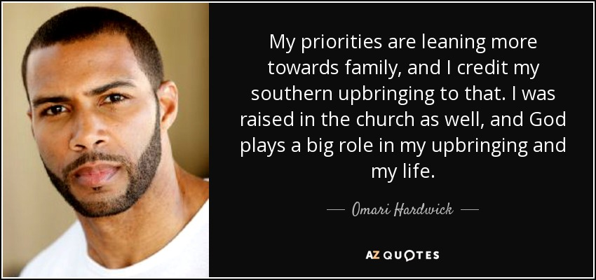 My priorities are leaning more towards family, and I credit my southern upbringing to that. I was raised in the church as well, and God plays a big role in my upbringing and my life. - Omari Hardwick