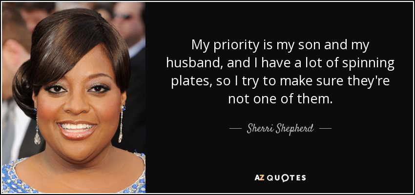 My priority is my son and my husband, and I have a lot of spinning plates, so I try to make sure they're not one of them. - Sherri Shepherd
