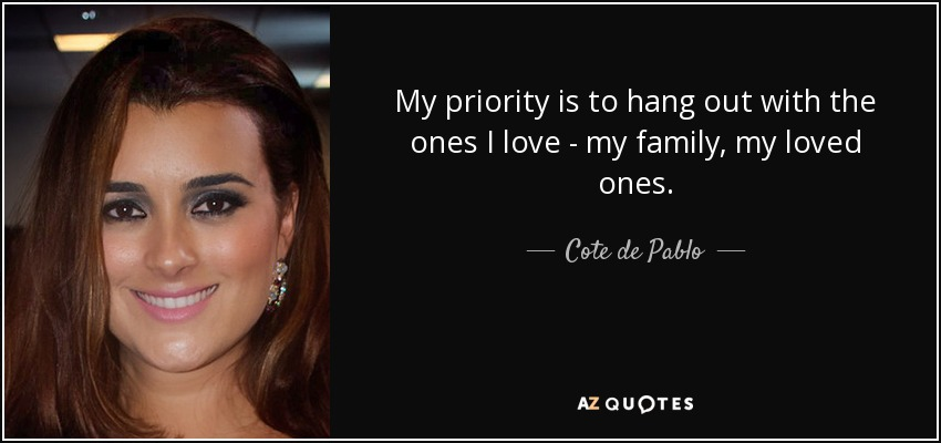 My priority is to hang out with the ones I love - my family, my loved ones. - Cote de Pablo