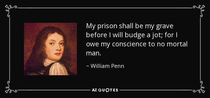 My prison shall be my grave before I will budge a jot; for I owe my conscience to no mortal man. - William Penn
