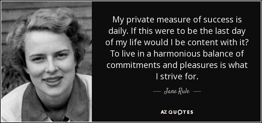 My private measure of success is daily. If this were to be the last day of my life would I be content with it? To live in a harmonious balance of commitments and pleasures is what I strive for. - Jane Rule