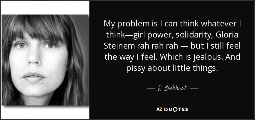 My problem is I can think whatever I think—girl power, solidarity, Gloria Steinem rah rah rah — but I still feel the way I feel. Which is jealous. And pissy about little things. - E. Lockhart