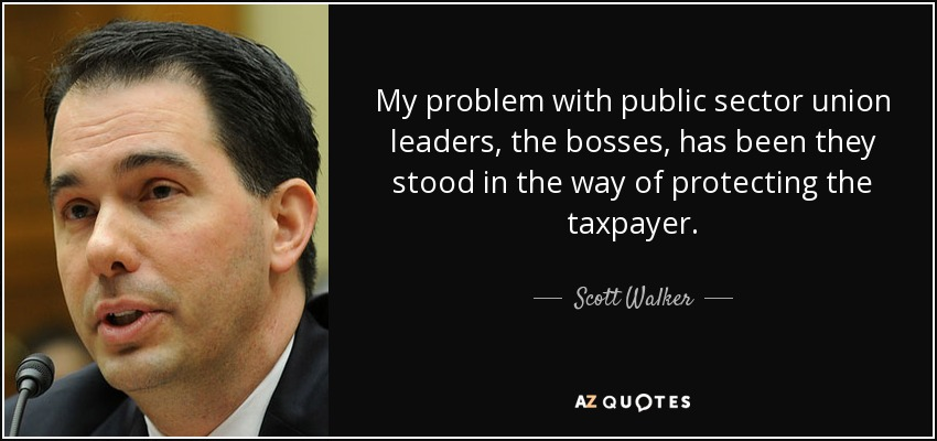 My problem with public sector union leaders, the bosses, has been they stood in the way of protecting the taxpayer. - Scott Walker