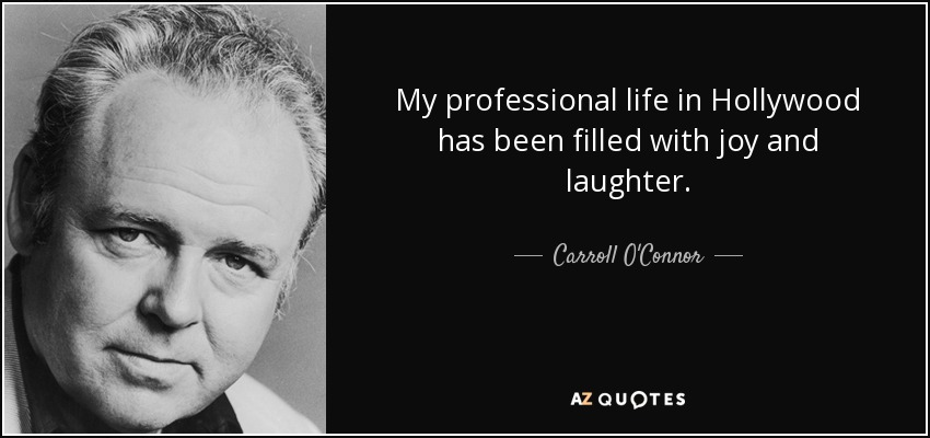 My professional life in Hollywood has been filled with joy and laughter. - Carroll O'Connor