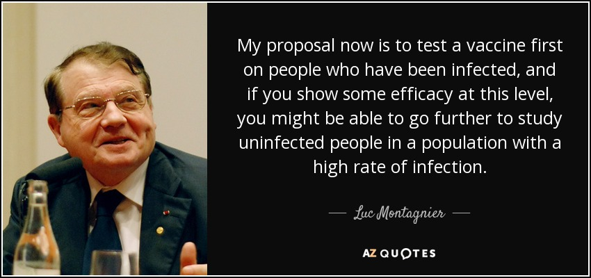 My proposal now is to test a vaccine first on people who have been infected, and if you show some efficacy at this level, you might be able to go further to study uninfected people in a population with a high rate of infection. - Luc Montagnier