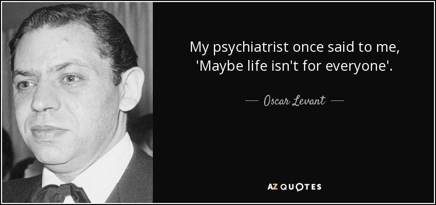 My psychiatrist once said to me, 'Maybe life isn't for everyone'. - Oscar Levant