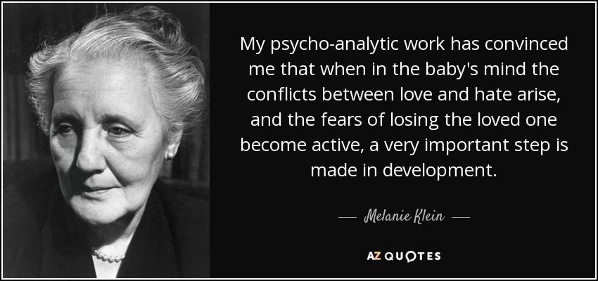 My psycho-analytic work has convinced me that when in the baby's mind the conflicts between love and hate arise, and the fears of losing the loved one become active, a very important step is made in development. - Melanie Klein