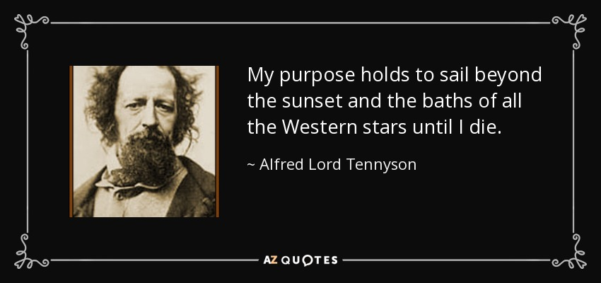 My purpose holds to sail beyond the sunset and the baths of all the Western stars until I die. - Alfred Lord Tennyson