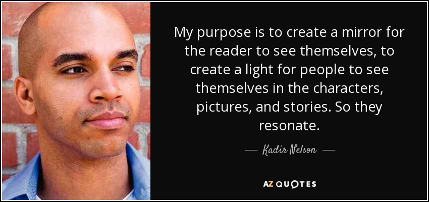 My purpose is to create a mirror for the reader to see themselves, to create a light for people to see themselves in the characters, pictures, and stories. So they resonate. - Kadir Nelson
