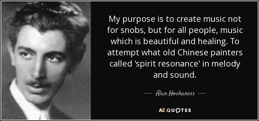 My purpose is to create music not for snobs, but for all people, music which is beautiful and healing. To attempt what old Chinese painters called 'spirit resonance' in melody and sound. - Alan Hovhaness
