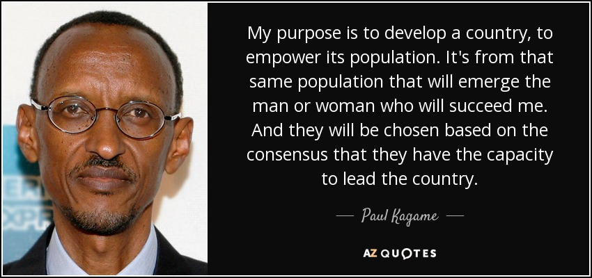 My purpose is to develop a country, to empower its population. It's from that same population that will emerge the man or woman who will succeed me. And they will be chosen based on the consensus that they have the capacity to lead the country. - Paul Kagame