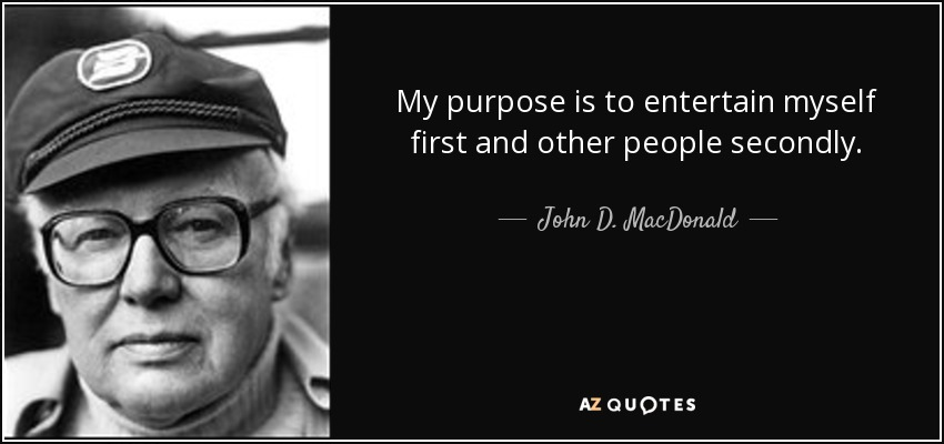 My purpose is to entertain myself first and other people secondly. - John D. MacDonald