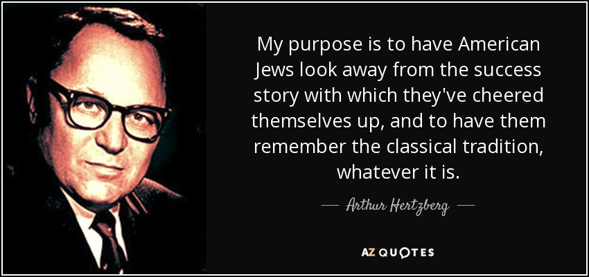 My purpose is to have American Jews look away from the success story with which they've cheered themselves up, and to have them remember the classical tradition, whatever it is. - Arthur Hertzberg