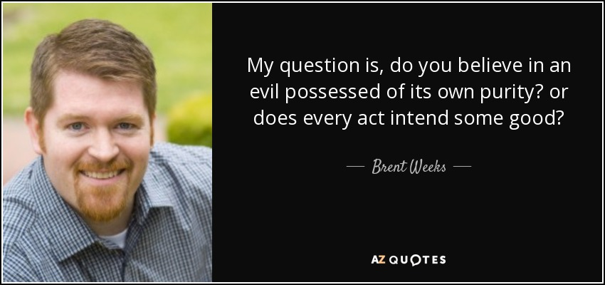 My question is, do you believe in an evil possessed of its own purity? or does every act intend some good?... - Brent Weeks