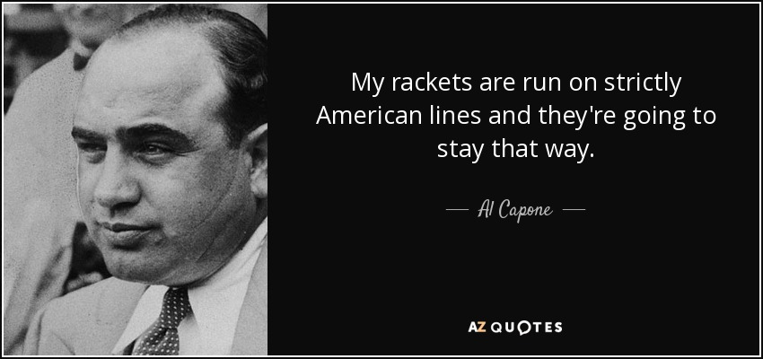 My rackets are run on strictly American lines and they're going to stay that way. - Al Capone