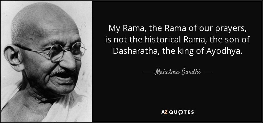 My Rama, the Rama of our prayers, is not the historical Rama, the son of Dasharatha, the king of Ayodhya. - Mahatma Gandhi