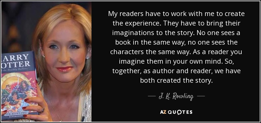 My readers have to work with me to create the experience. They have to bring their imaginations to the story. No one sees a book in the same way, no one sees the characters the same way. As a reader you imagine them in your own mind. So, together, as author and reader, we have both created the story. - J. K. Rowling