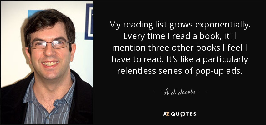 My reading list grows exponentially. Every time I read a book, it'll mention three other books I feel I have to read. It's like a particularly relentless series of pop-up ads. - A. J. Jacobs
