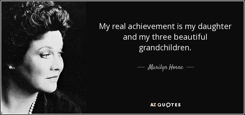My real achievement is my daughter and my three beautiful grandchildren. - Marilyn Horne