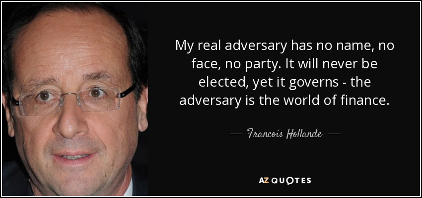 My real adversary has no name, no face, no party. It will never be elected, yet it governs - the adversary is the world of finance. - Francois Hollande