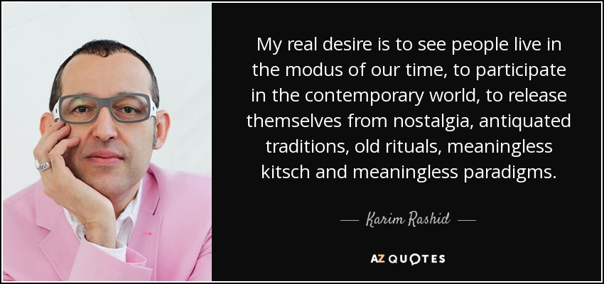 My real desire is to see people live in the modus of our time, to participate in the contemporary world, to release themselves from nostalgia, antiquated traditions, old rituals, meaningless kitsch and meaningless paradigms. - Karim Rashid