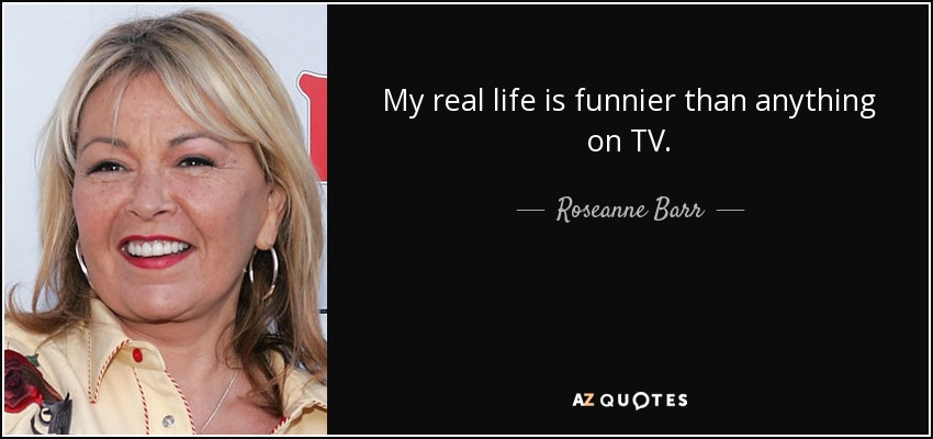 My real life is funnier than anything on TV. - Roseanne Barr