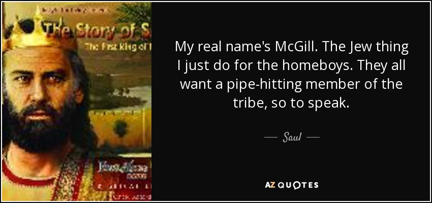 My real name's McGill. The Jew thing I just do for the homeboys. They all want a pipe-hitting member of the tribe, so to speak. - Saul