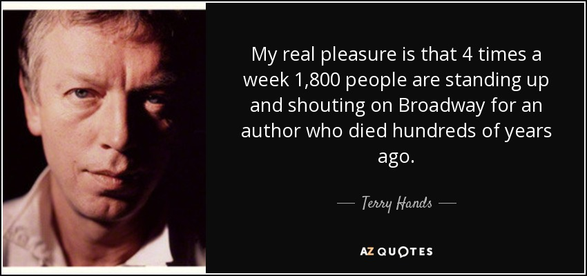 My real pleasure is that 4 times a week 1,800 people are standing up and shouting on Broadway for an author who died hundreds of years ago. - Terry Hands