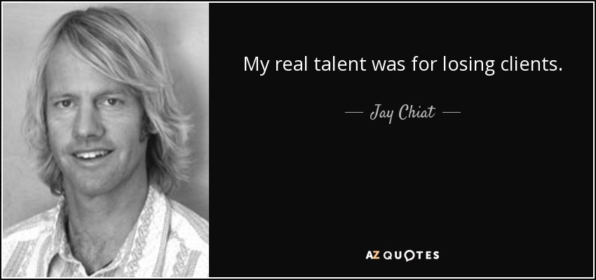My real talent was for losing clients. - Jay Chiat