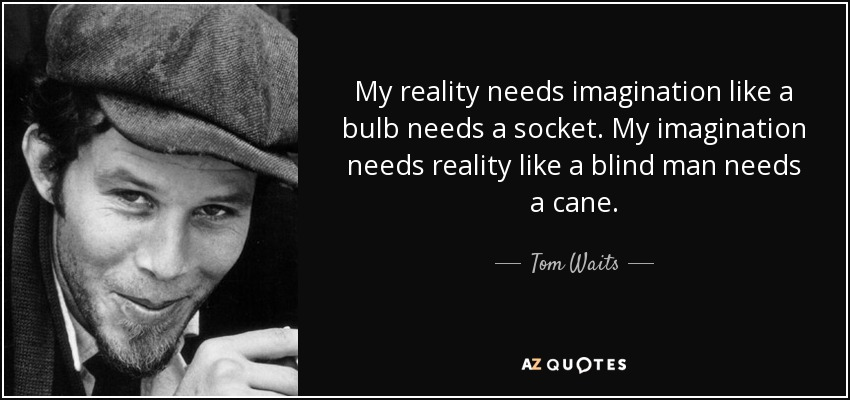 My reality needs imagination like a bulb needs a socket. My imagination needs reality like a blind man needs a cane. - Tom Waits