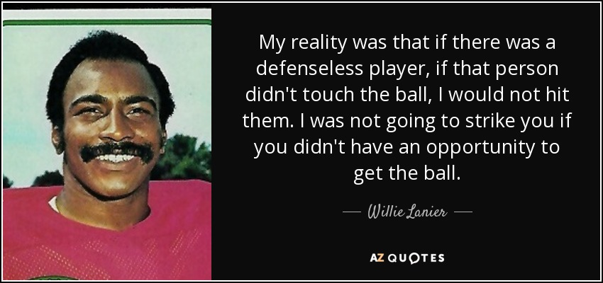 My reality was that if there was a defenseless player, if that person didn't touch the ball, I would not hit them. I was not going to strike you if you didn't have an opportunity to get the ball. - Willie Lanier