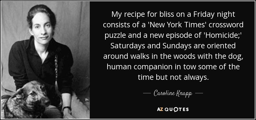 My recipe for bliss on a Friday night consists of a 'New York Times' crossword puzzle and a new episode of 'Homicide;' Saturdays and Sundays are oriented around walks in the woods with the dog, human companion in tow some of the time but not always. - Caroline Knapp