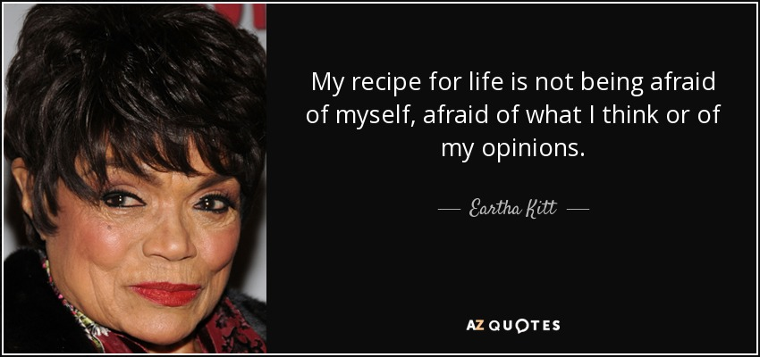 My recipe for life is not being afraid of myself, afraid of what I think or of my opinions. - Eartha Kitt