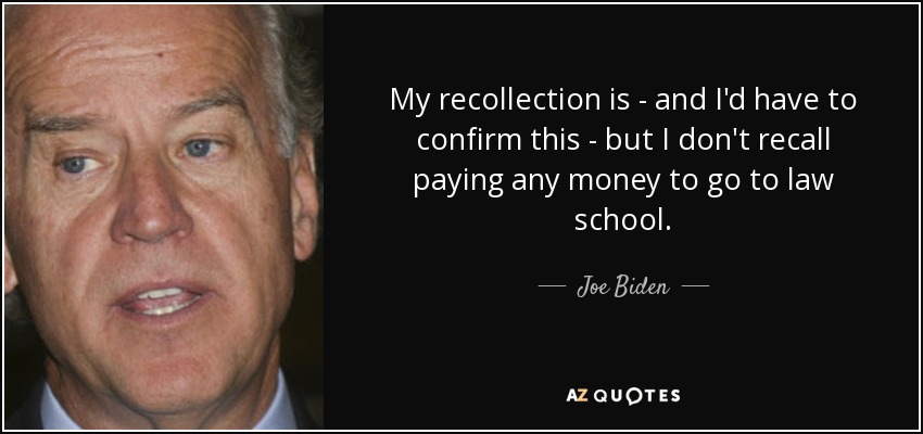 My recollection is - and I'd have to confirm this - but I don't recall paying any money to go to law school. - Joe Biden