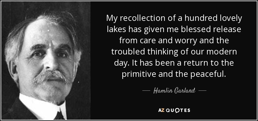My recollection of a hundred lovely lakes has given me blessed release from care and worry and the troubled thinking of our modern day. It has been a return to the primitive and the peaceful. - Hamlin Garland