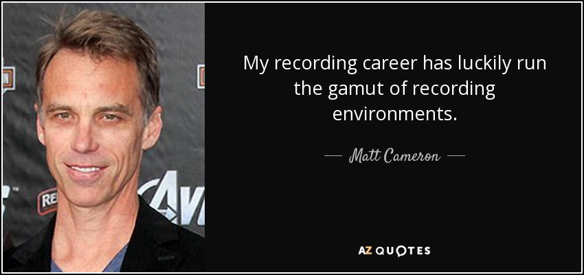 My recording career has luckily run the gamut of recording environments. - Matt Cameron