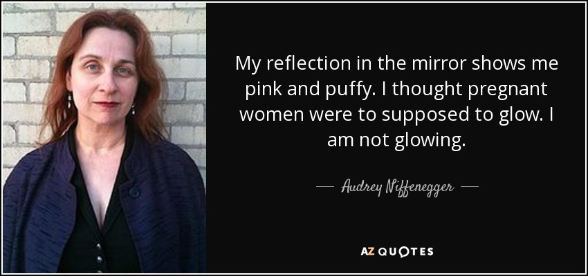 My reflection in the mirror shows me pink and puffy. I thought pregnant women were to supposed to glow. I am not glowing. - Audrey Niffenegger