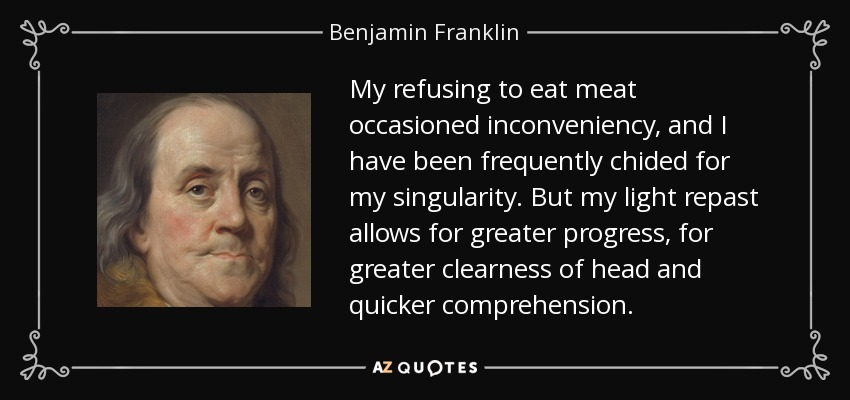 My refusing to eat meat occasioned inconveniency, and I have been frequently chided for my singularity. But my light repast allows for greater progress, for greater clearness of head and quicker comprehension. - Benjamin Franklin